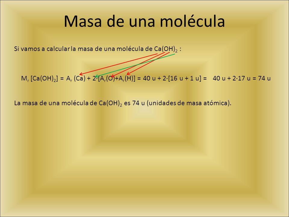 Masa de una molécula Si vamos a calcular la masa de una molécula de Ca(OH)2 : Mr [Ca(OH)2] = Ar (Ca) + 2·[Ar(O)+Ar(H)] =